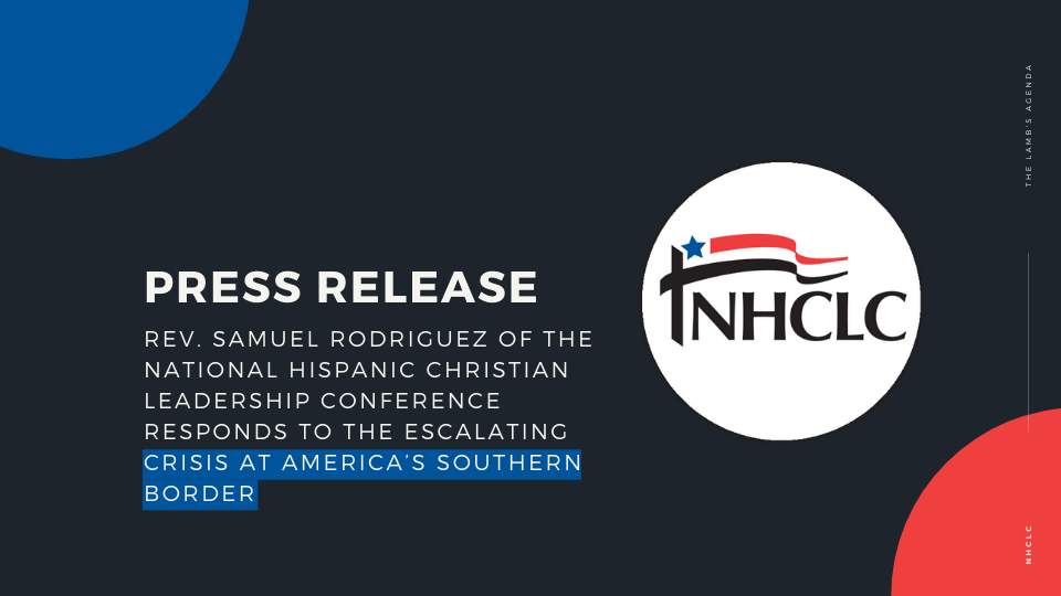 [Statement] Rev. Samuel Rodriguez of the National Hispanic Christian Leadership Conference Responds to the Escalating Crisis at America's Southern Border