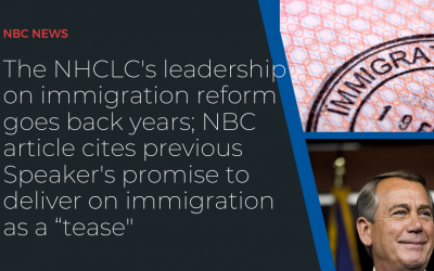 """The NHCLC's leadership on immigration reform goes back years; NBC article cites previous Speaker's promise to deliver on immigration as a """"tease"""""""
